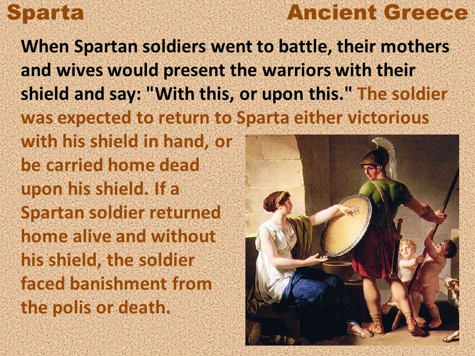 Sparta Ancient Greece When Spartan soldiers went to battle, their mothers and wives would present the warriors with their shield and say: