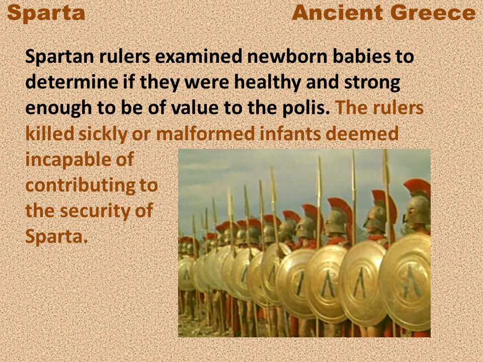 Sparta Ancient Greece Spartan rulers examined newborn babies to determine if they were healthy and strong enough to be of value to the polis.