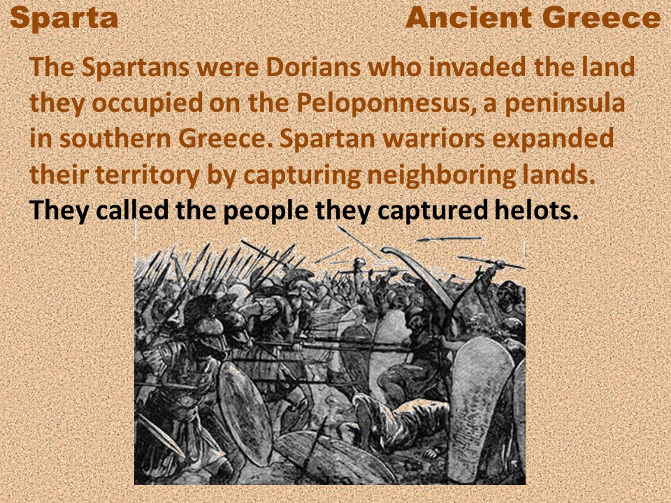 Sparta Ancient Greece The Spartans were Dorians who invaded the land they occupied on the Peloponnesus, a peninsula in southern Greece. Spartan warrio