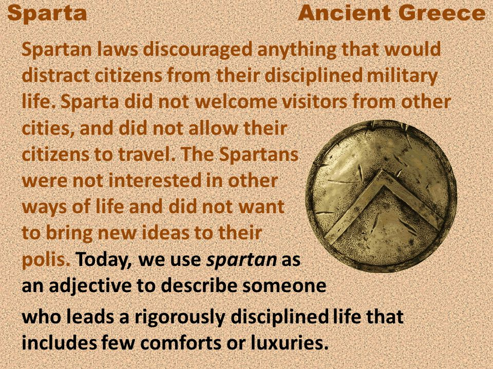 Sparta Ancient Greece Spartan laws discouraged anything that would distract citizens from their disciplined military life. Sparta did not welcome visi