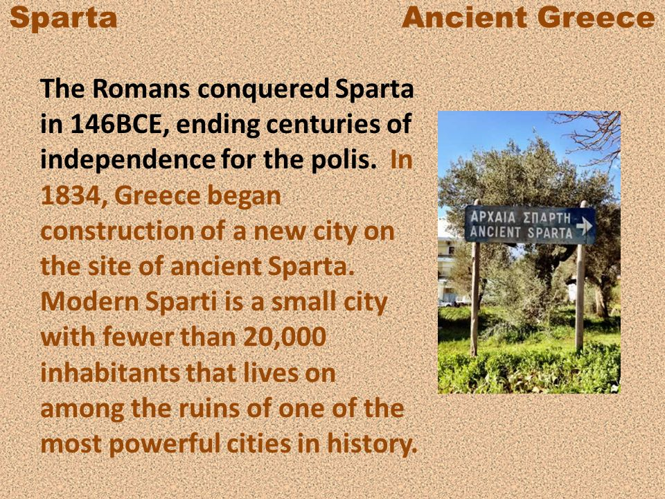 Sparta Ancient Greece The Romans conquered Sparta in 146BCE, ending centuries of independence for the polis. In 1834, Greece began construction of a n