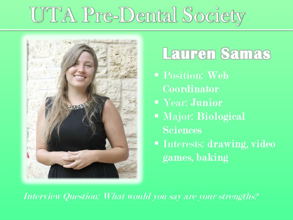  Position: Web Coordinator  Year: Junior  Major: Biological Sciences  Interests: drawing, video games, baking Interview Question: What would you say are your strengths?