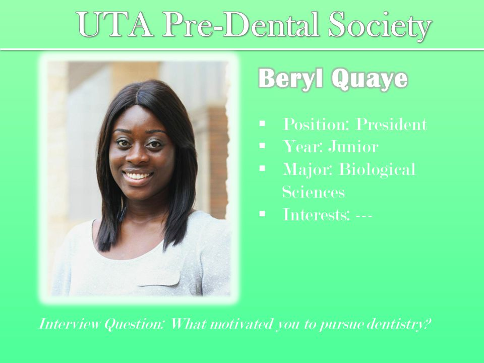  Position: Vice President  Year: Senior  Major: Biological Sciences  Interests: Sports, Nutrition, Learning Interview Question: What are some of the current issues in dentistry today?