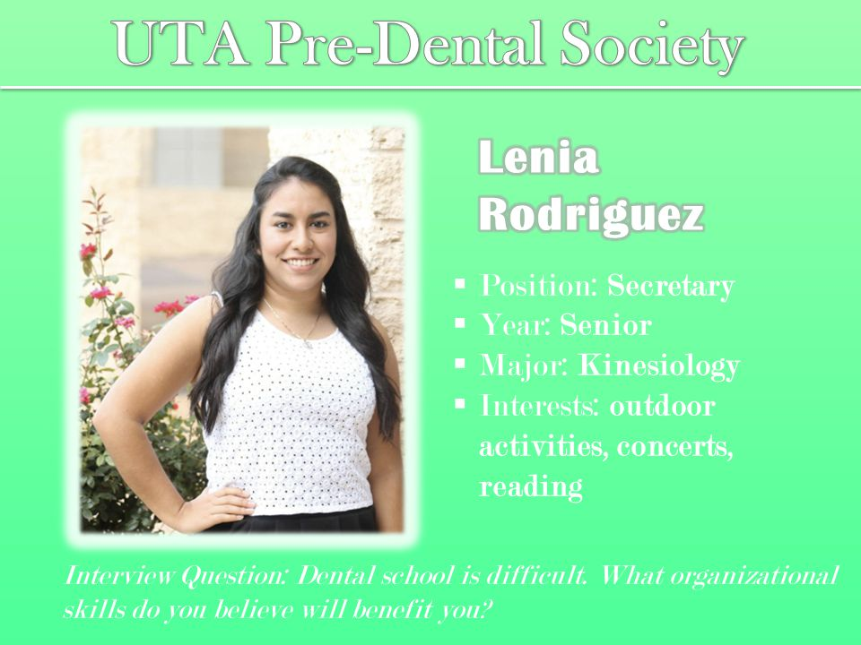  Position: Secretary  Year: Senior  Major: Kinesiology  Interests: outdoor activities, concerts, reading Interview Question: Dental school is difficult.