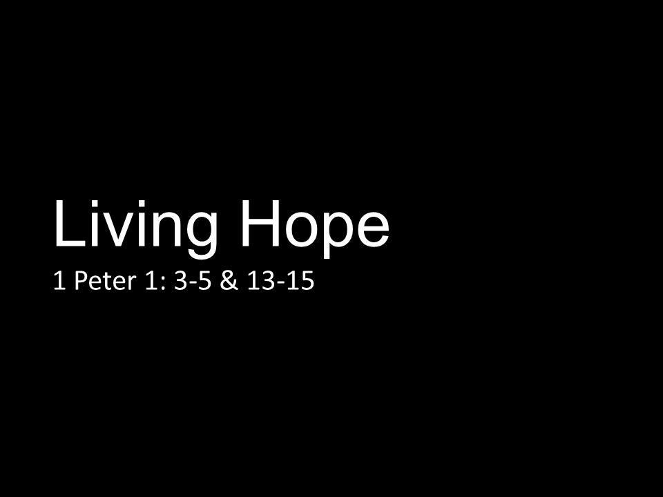 Living Hope 1 Peter 1: 3-5 & 13-15