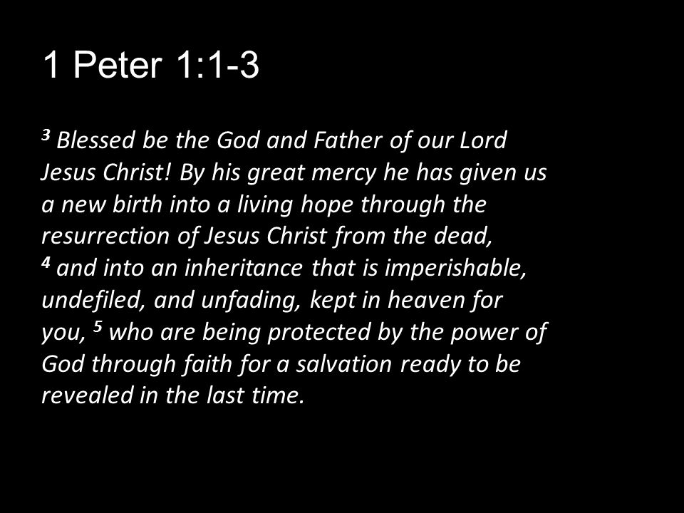 1 Peter 1:1-3 3 Blessed be the God and Father of our Lord Jesus Christ.