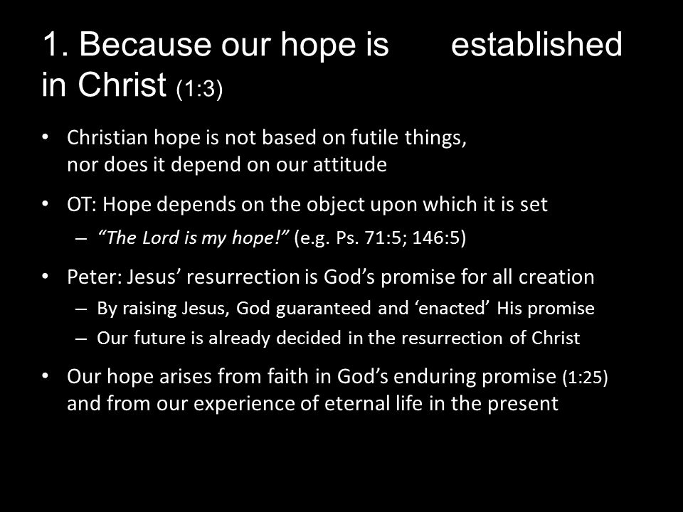 1. Because our hope is established in Christ (1:3) Christian hope is not based on futile things, nor does it depend on our attitude OT: Hope depends o