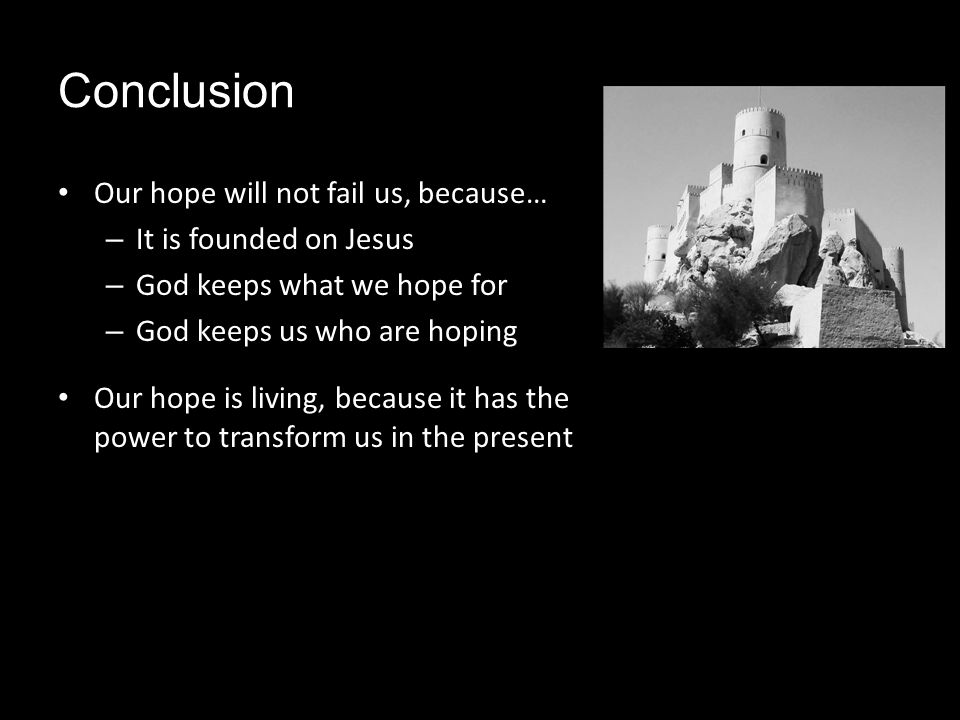 Conclusion Our hope will not fail us, because… – It is founded on Jesus – God keeps what we hope for – God keeps us who are hoping Our hope is living, because it has the power to transform us in the present