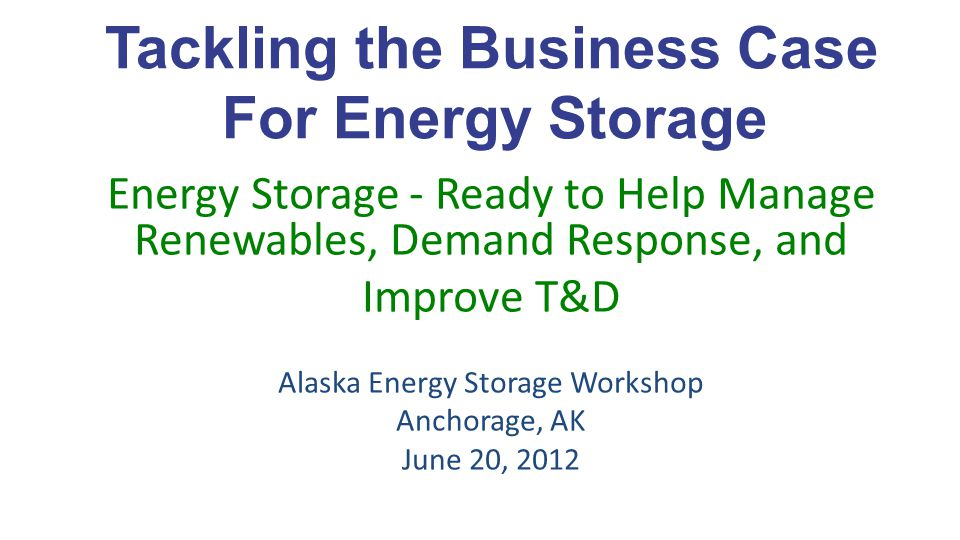 Tackling the Business Case For Energy Storage Energy Storage - Ready to Help Manage Renewables, Demand Response, and Improve T&D Alaska Energy Storage Workshop Anchorage, AK June 20, 2012