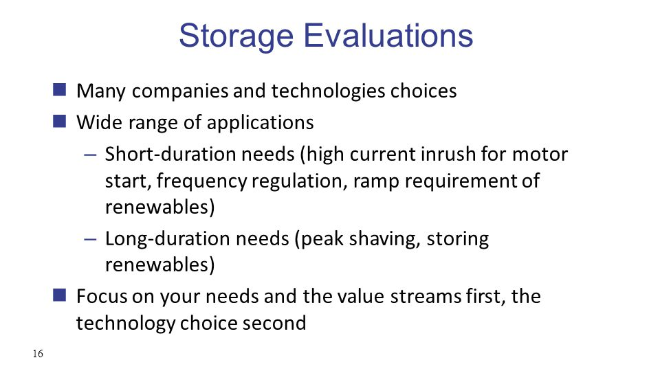 Storage Evaluations 16 Many companies and technologies choices Wide range of applications – Short-duration needs (high current inrush for motor start, frequency regulation, ramp requirement of renewables) – Long-duration needs (peak shaving, storing renewables) Focus on your needs and the value streams first, the technology choice second