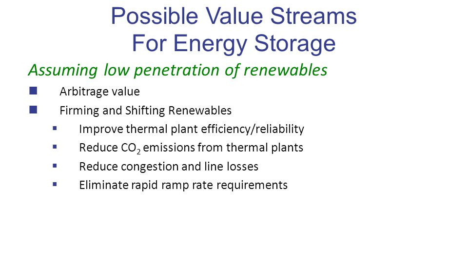 Possible Value Streams For Energy Storage Assuming low penetration of renewables Arbitrage value Firming and Shifting Renewables  Improve thermal plant efficiency/reliability  Reduce CO 2 emissions from thermal plants  Reduce congestion and line losses  Eliminate rapid ramp rate requirements