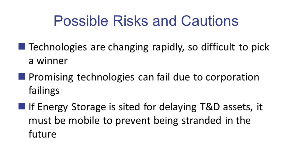 Possible Risks and Cautions Technologies are changing rapidly, so difficult to pick a winner Promising technologies can fail due to corporation failings If Energy Storage is sited for delaying T&D assets, it must be mobile to prevent being stranded in the future