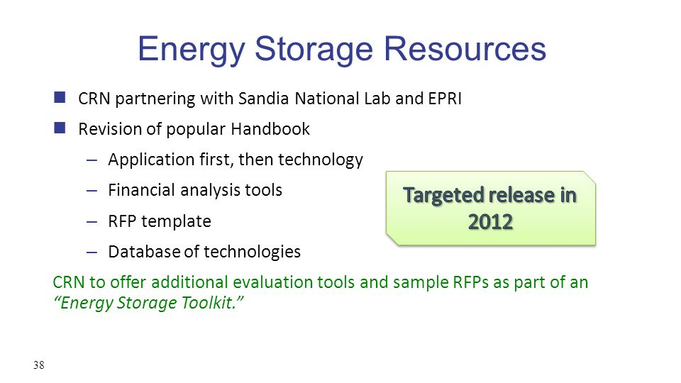Energy Storage Resources CRN partnering with Sandia National Lab and EPRI Revision of popular Handbook – Application first, then technology – Financial analysis tools – RFP template – Database of technologies CRN to offer additional evaluation tools and sample RFPs as part of an Energy Storage Toolkit. 38