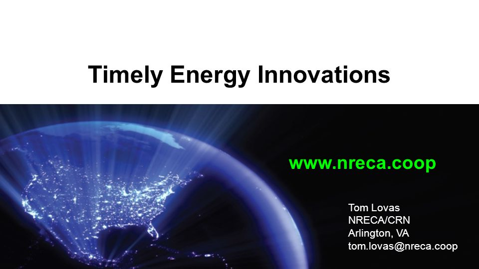 Timely Energy Innovations www.nreca.coop Tom Lovas NRECA/CRN Arlington, VA tom.lovas@nreca.coop