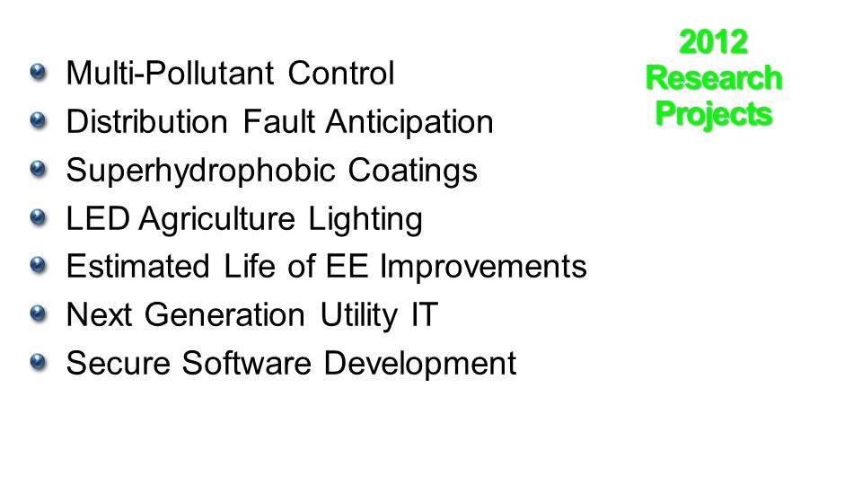 2012ResearchProjects Multi-Pollutant Control Distribution Fault Anticipation Superhydrophobic Coatings LED Agriculture Lighting Estimated Life of EE Improvements Next Generation Utility IT Secure Software Development