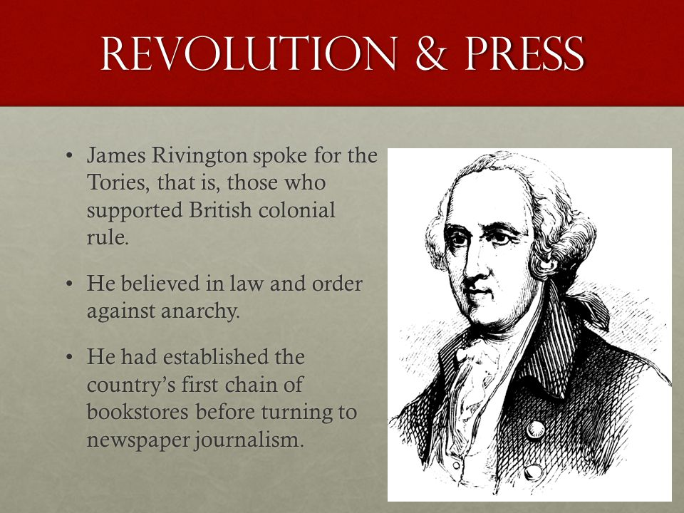 Revolution & Press James Rivington spoke for the Tories, that is, those who supported British colonial rule.James Rivington spoke for the Tories, that is, those who supported British colonial rule.