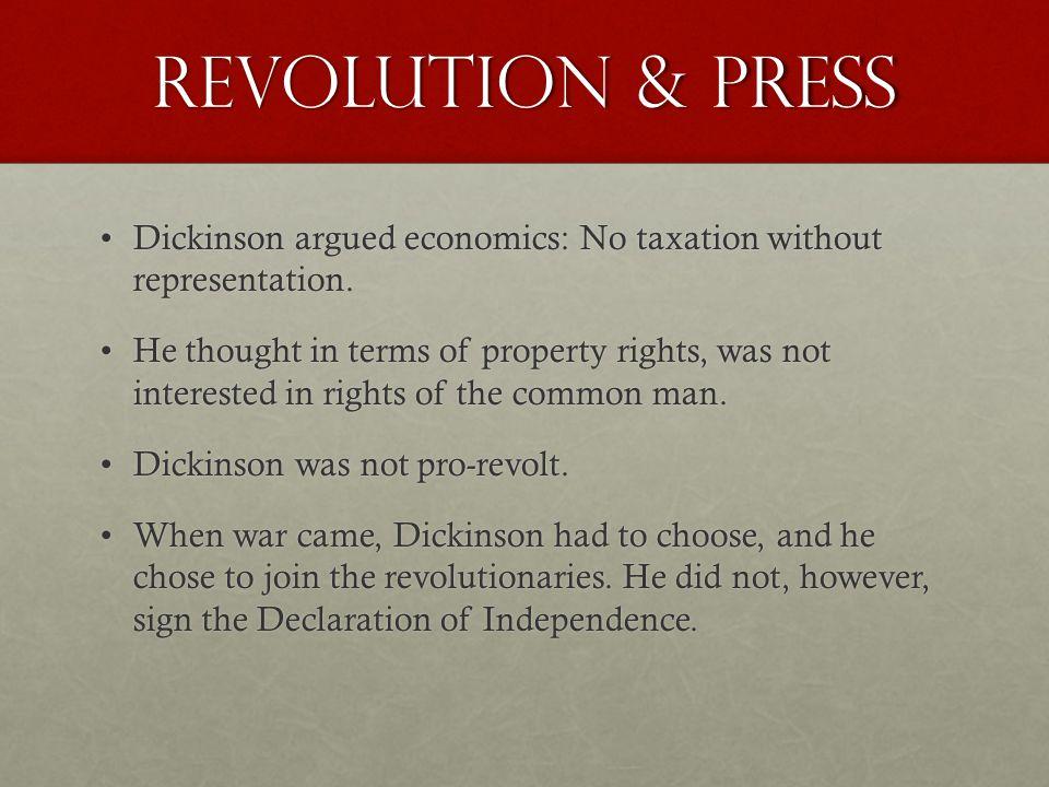 Revolution & Press Dickinson argued economics: No taxation without representation.Dickinson argued economics: No taxation without representation.
