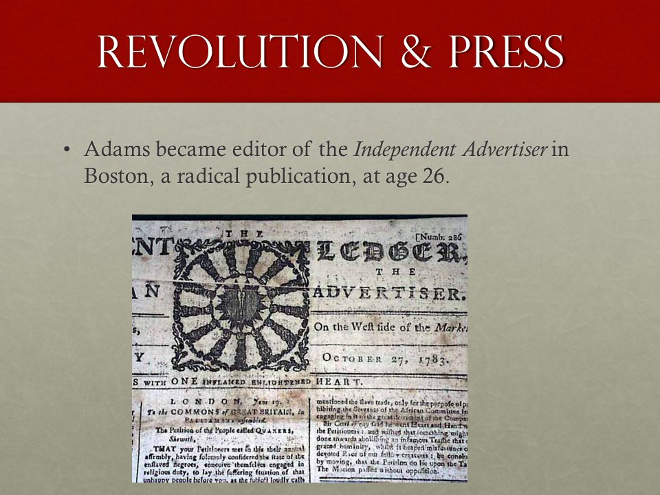 Revolution & Press Adams became editor of the Independent Advertiser in Boston, a radical publication, at age 26.Adams became editor of the Independent Advertiser in Boston, a radical publication, at age 26.