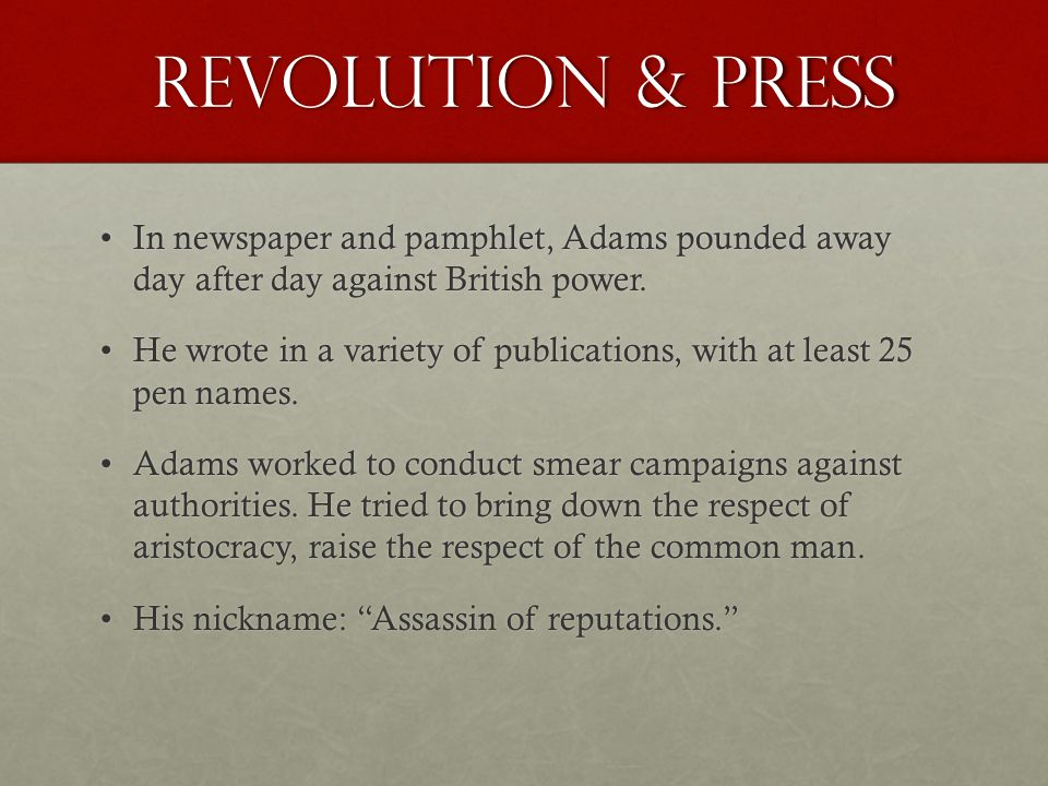 Revolution & Press In newspaper and pamphlet, Adams pounded away day after day against British power.In newspaper and pamphlet, Adams pounded away day after day against British power.