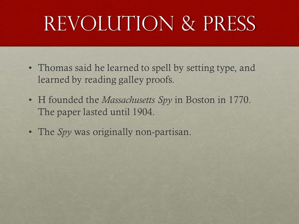 Revolution & Press Thomas said he learned to spell by setting type, and learned by reading galley proofs.Thomas said he learned to spell by setting type, and learned by reading galley proofs.