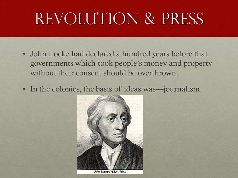 Revolution & Press John Locke had declared a hundred years before that governments which took people's money and property without their consent should be overthrown.John Locke had declared a hundred years before that governments which took people's money and property without their consent should be overthrown.
