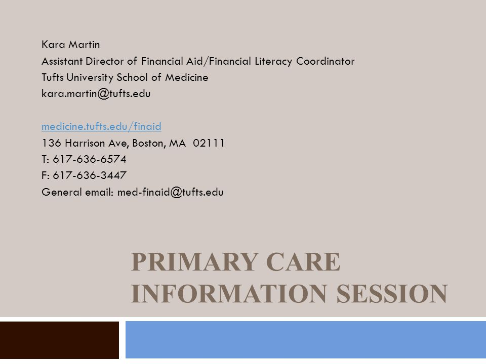 PRIMARY CARE INFORMATION SESSION Kara Martin Assistant Director of Financial Aid/Financial Literacy Coordinator Tufts University School of Medicine kara.martin@tufts.edu medicine.tufts.edu/finaid 136 Harrison Ave, Boston, MA 02111 T: 617-636-6574 F: 617-636-3447 General email: med-finaid@tufts.edu