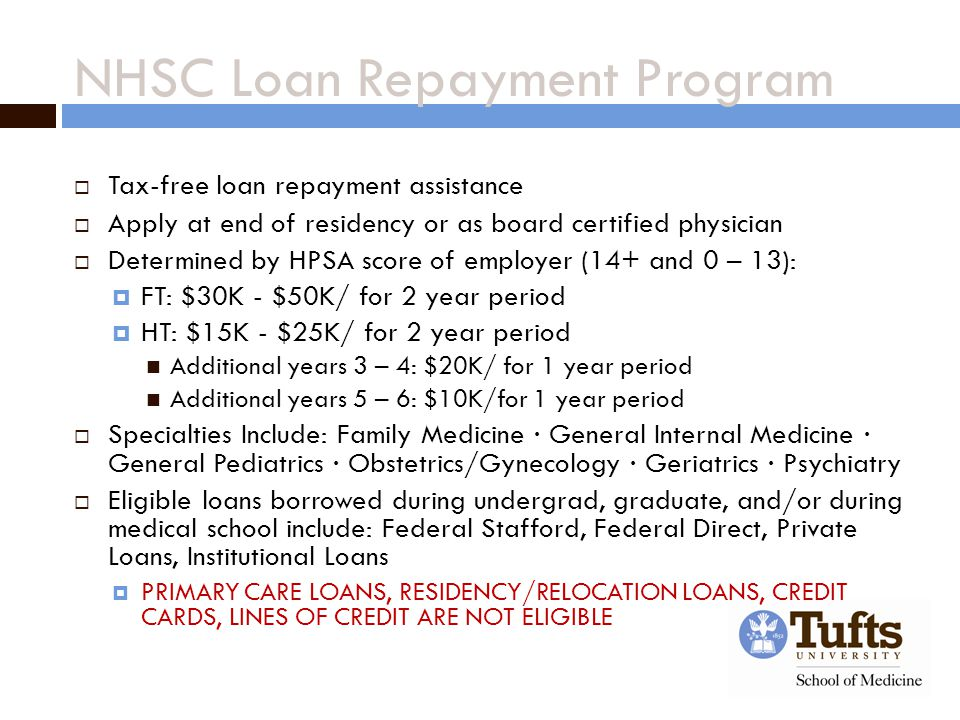 NHSC Loan Repayment Program  Tax-free loan repayment assistance  Apply at end of residency or as board certified physician  Determined by HPSA score of employer (14+ and 0 – 13):  FT: $30K - $50K/ for 2 year period  HT: $15K - $25K/ for 2 year period Additional years 3 – 4: $20K/ for 1 year period Additional years 5 – 6: $10K/for 1 year period  Specialties Include: Family Medicine ∙ General Internal Medicine ∙ General Pediatrics ∙ Obstetrics/Gynecology ∙ Geriatrics ∙ Psychiatry  Eligible loans borrowed during undergrad, graduate, and/or during medical school include: Federal Stafford, Federal Direct, Private Loans, Institutional Loans  PRIMARY CARE LOANS, RESIDENCY/RELOCATION LOANS, CREDIT CARDS, LINES OF CREDIT ARE NOT ELIGIBLE