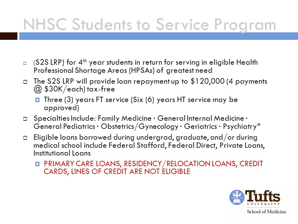 NHSC Students to Service Program  ( S2S LRP) for 4 th year students in return for serving in eligible Health Professional Shortage Areas (HPSAs) of greatest need  The S2S LRP will provide loan repayment up to $120,000 (4 payments @ $30K/each) tax-free  Three (3) years FT service (Six (6) years HT service may be approved)  Specialties Include: Family Medicine ∙ General Internal Medicine ∙ General Pediatrics ∙ Obstetrics/Gynecology ∙ Geriatrics ∙ Psychiatry*  Eligible loans borrowed during undergrad, graduate, and/or during medical school include Federal Stafford, Federal Direct, Private Loans, Institutional Loans  PRIMARY CARE LOANS, RESIDENCY/RELOCATION LOANS, CREDIT CARDS, LINES OF CREDIT ARE NOT ELIGIBLE