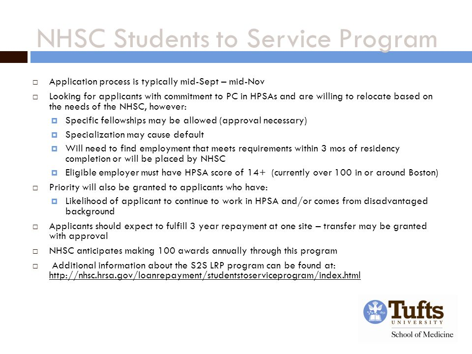 NHSC Students to Service Program  Application process is typically mid-Sept – mid-Nov  Looking for applicants with commitment to PC in HPSAs and are willing to relocate based on the needs of the NHSC, however:  Specific fellowships may be allowed (approval necessary)  Specialization may cause default  Will need to find employment that meets requirements within 3 mos of residency completion or will be placed by NHSC  Eligible employer must have HPSA score of 14+ (currently over 100 in or around Boston)  Priority will also be granted to applicants who have:  Likelihood of applicant to continue to work in HPSA and/or comes from disadvantaged background  Applicants should expect to fulfill 3 year repayment at one site – transfer may be granted with approval  NHSC anticipates making 100 awards annually through this program  Additional information about the S2S LRP program can be found at: http://nhsc.hrsa.gov/loanrepayment/studentstoserviceprogram/index.html