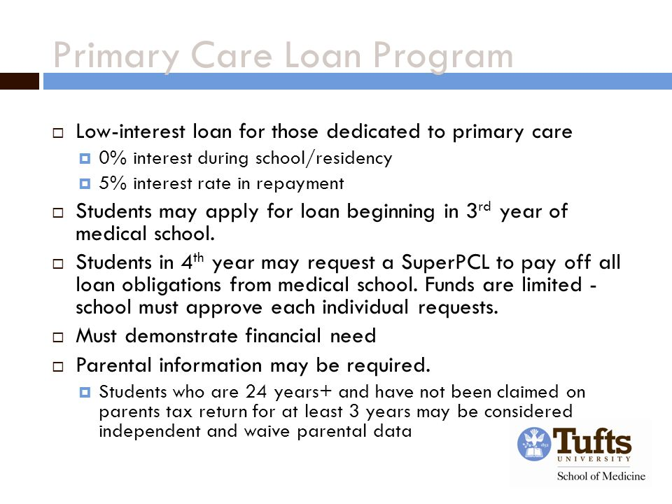 Primary Care Loan Program  Low-interest loan for those dedicated to primary care  0% interest during school/residency  5% interest rate in repayment  Students may apply for loan beginning in 3 rd year of medical school.