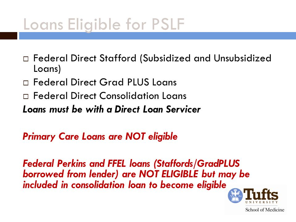 Loans Eligible for PSLF  Federal Direct Stafford (Subsidized and Unsubsidized Loans)  Federal Direct Grad PLUS Loans  Federal Direct Consolidation Loans Loans must be with a Direct Loan Servicer Primary Care Loans are NOT eligible Federal Perkins and FFEL loans (Staffords/GradPLUS borrowed from lender) are NOT ELIGIBLE but may be included in consolidation loan to become eligible