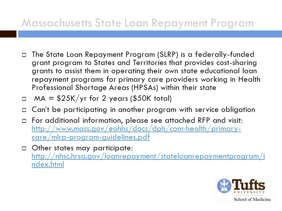Massachusetts State Loan Repayment Program  The State Loan Repayment Program (SLRP) is a federally-funded grant program to States and Territories that provides cost-sharing grants to assist them in operating their own state educational loan repayment programs for primary care providers working in Health Professional Shortage Areas (HPSAs) within their state  MA = $25K/yr for 2 years ($50K total)  Can't be participating in another program with service obligation  For additional information, please see attached RFP and visit: http://www.mass.gov/eohhs/docs/dph/com-health/primary- care/mlrp-program-guidelines.pdf http://www.mass.gov/eohhs/docs/dph/com-health/primary- care/mlrp-program-guidelines.pdf  Other states may participate: http://nhsc.hrsa.gov/loanrepayment/stateloanrepaymentprogram/i ndex.html http://nhsc.hrsa.gov/loanrepayment/stateloanrepaymentprogram/i ndex.html