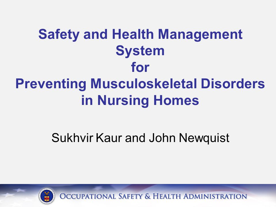 A Process for Protecting Workers OSHA Guidelines: Ergonomics for preventing MSDs in Nursing Homes Provide management support Involve employees Identify problems Implement solutions Address reports of injuries Provide training Evaluate ergonomic efforts