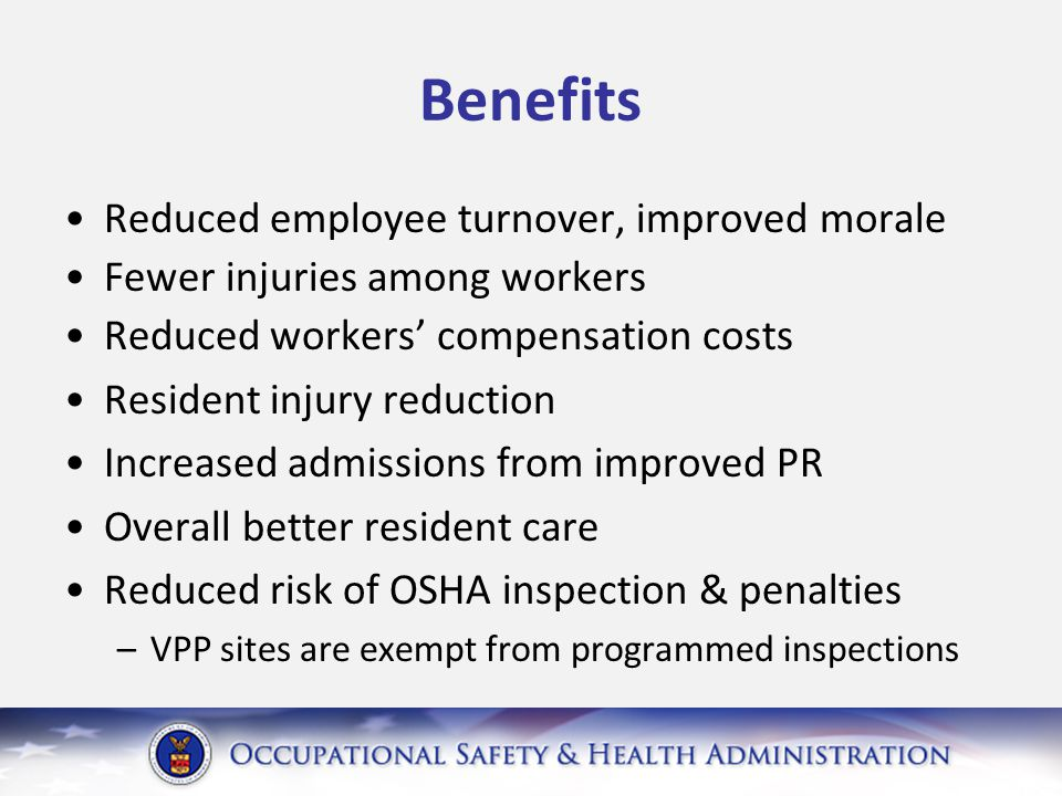 Benefits Reduced employee turnover, improved morale Fewer injuries among workers Reduced workers' compensation costs Resident injury reduction Increased admissions from improved PR Overall better resident care Reduced risk of OSHA inspection & penalties –VPP sites are exempt from programmed inspections