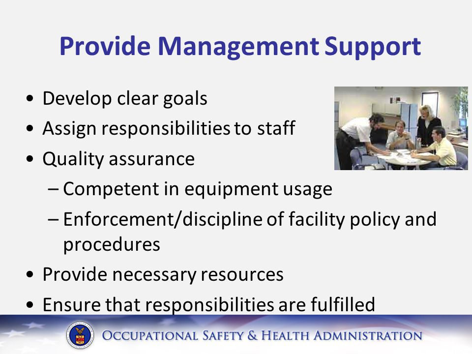 Provide Management Support Develop clear goals Assign responsibilities to staff Quality assurance –Competent in equipment usage –Enforcement/discipline of facility policy and procedures Provide necessary resources Ensure that responsibilities are fulfilled