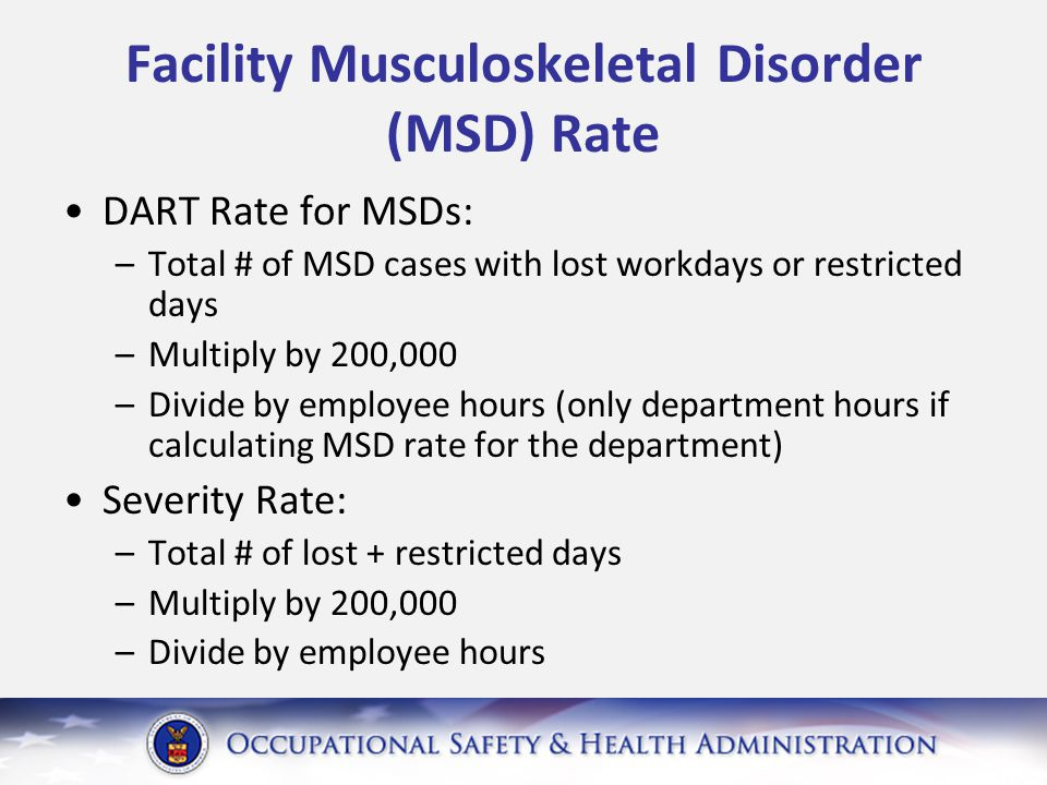 Facility Musculoskeletal Disorder (MSD) Rate DART Rate for MSDs: –Total # of MSD cases with lost workdays or restricted days –Multiply by 200,000 –Divide by employee hours (only department hours if calculating MSD rate for the department) Severity Rate: –Total # of lost + restricted days –Multiply by 200,000 –Divide by employee hours