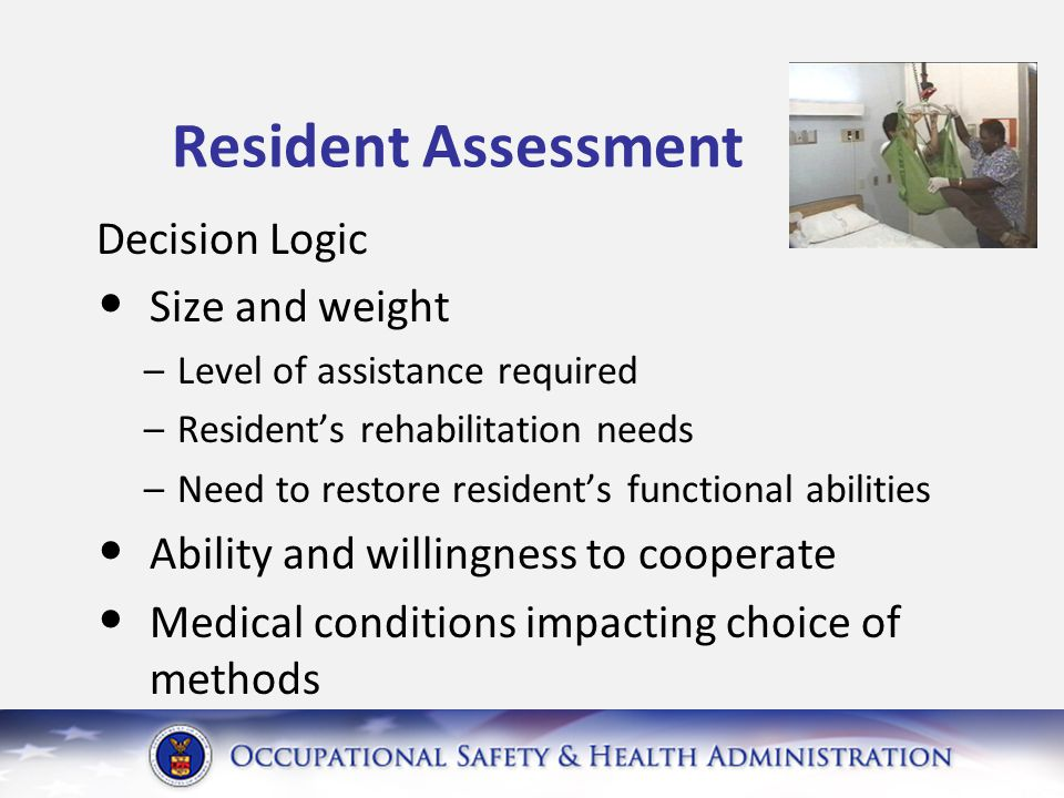 Resident Assessment Decision Logic Size and weight –Level of assistance required –Resident's rehabilitation needs –Need to restore resident's functional abilities Ability and willingness to cooperate Medical conditions impacting choice of methods