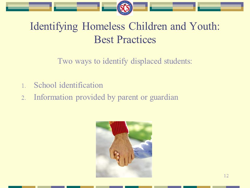 Two ways to identify displaced students: 1. School identification 2. Information provided by parent or guardian 12 Identifying Homeless Children and Y
