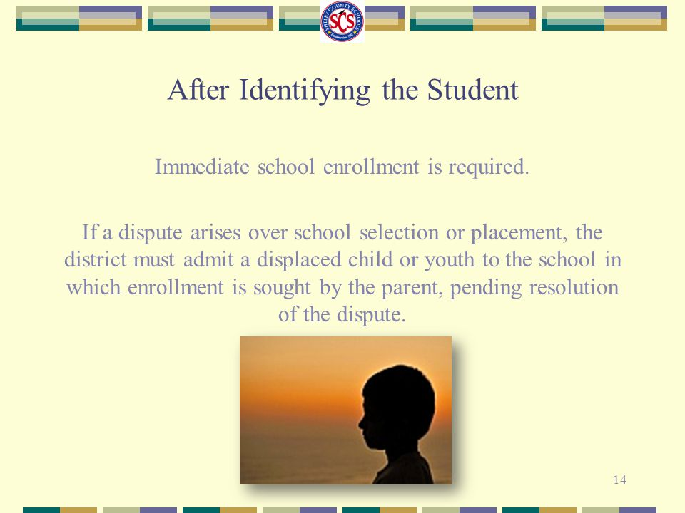 After Identifying the Student Immediate school enrollment is required. If a dispute arises over school selection or placement, the district must admit