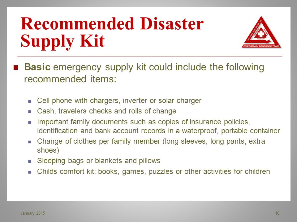 Recommended Disaster Supply Kit 16January 2015 Basic emergency supply kit could include the following recommended items: Cell phone with chargers, inv