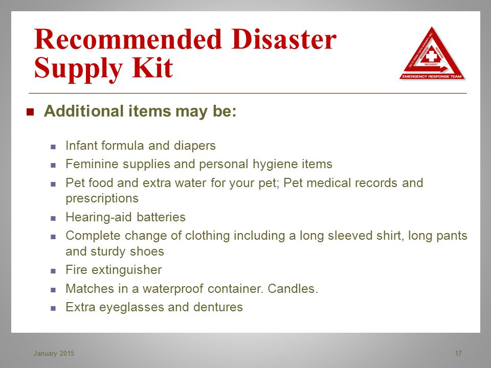 Recommended Disaster Supply Kit 17January 2015 Additional items may be: Infant formula and diapers Feminine supplies and personal hygiene items Pet fo