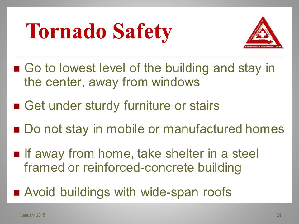 Go to lowest level of the building and stay in the center, away from windows Get under sturdy furniture or stairs Do not stay in mobile or manufacture