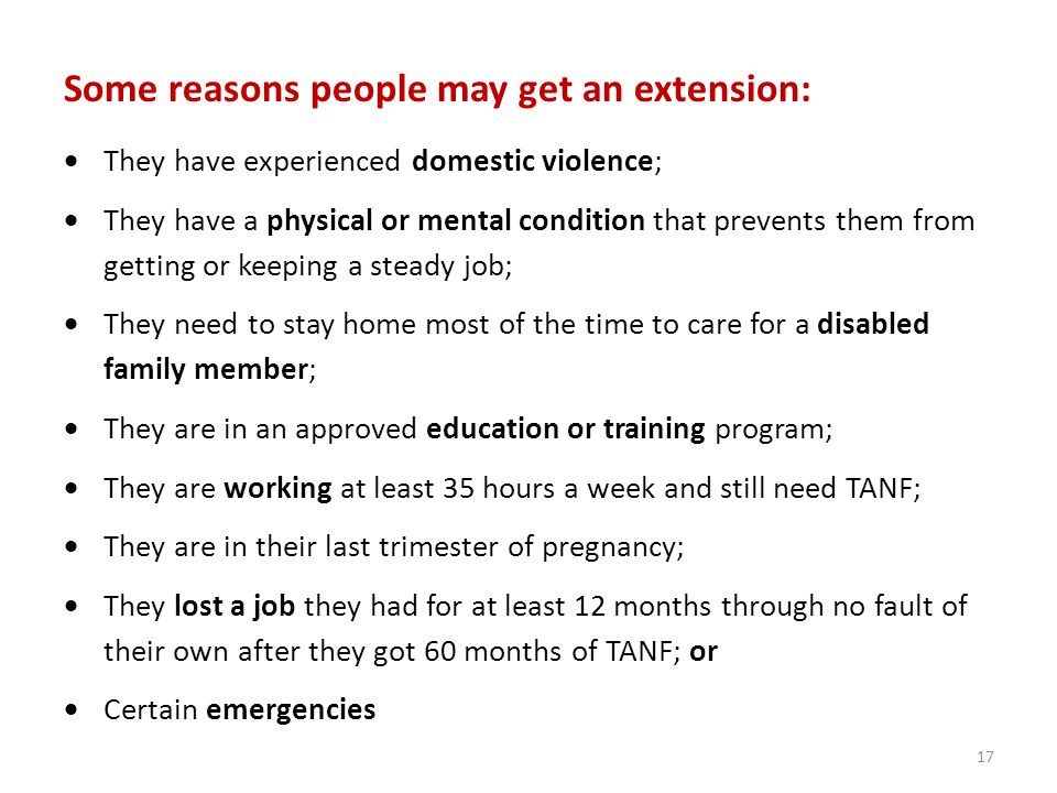 Some reasons people may get an extension:  They have experienced domestic violence;  They have a physical or mental condition that prevents them from getting or keeping a steady job;  They need to stay home most of the time to care for a disabled family member;  They are in an approved education or training program;  They are working at least 35 hours a week and still need TANF;  They are in their last trimester of pregnancy;  They lost a job they had for at least 12 months through no fault of their own after they got 60 months of TANF; or  Certain emergencies 17