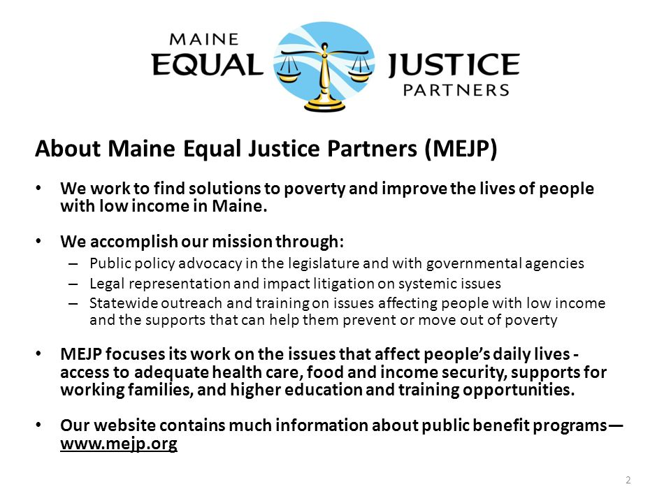 About Maine Equal Justice Partners (MEJP) We work to find solutions to poverty and improve the lives of people with low income in Maine.