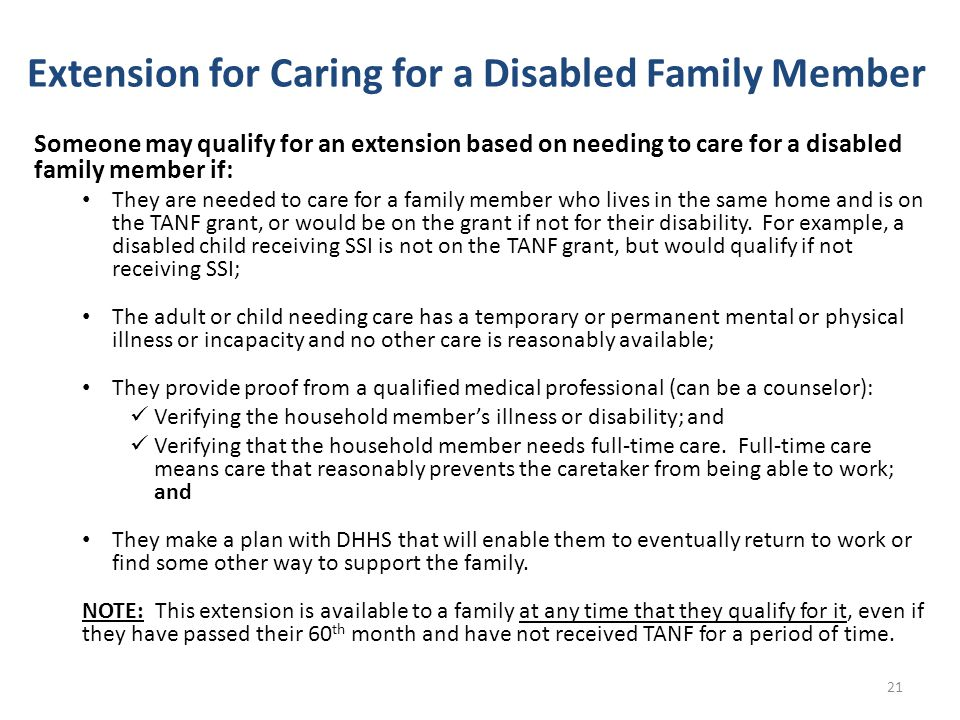 Extension for Caring for a Disabled Family Member Someone may qualify for an extension based on needing to care for a disabled family member if: They are needed to care for a family member who lives in the same home and is on the TANF grant, or would be on the grant if not for their disability.