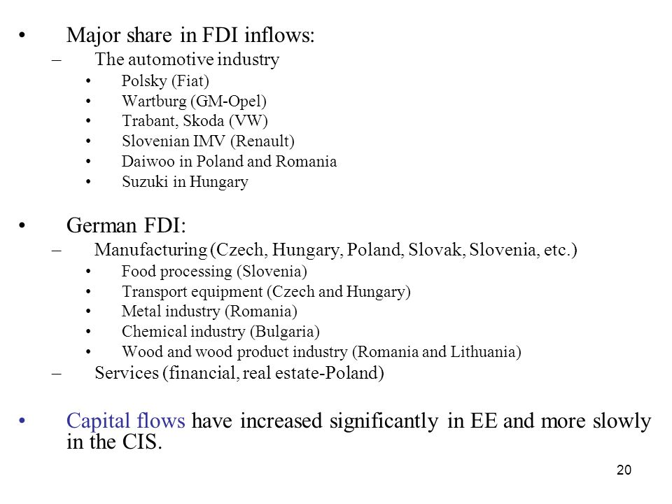 20 Major share in FDI inflows: –The automotive industry Polsky (Fiat) Wartburg (GM-Opel) Trabant, Skoda (VW) Slovenian IMV (Renault) Daiwoo in Poland