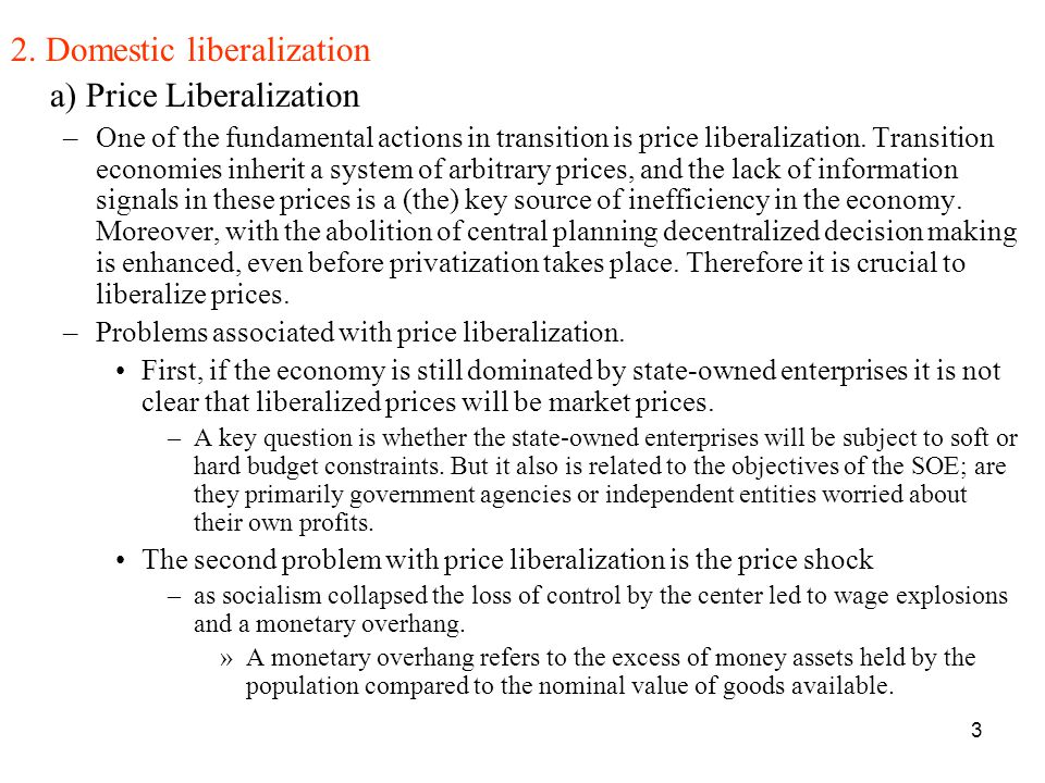 3 2. Domestic liberalization a) Price Liberalization –One of the fundamental actions in transition is price liberalization. Transition economies inher
