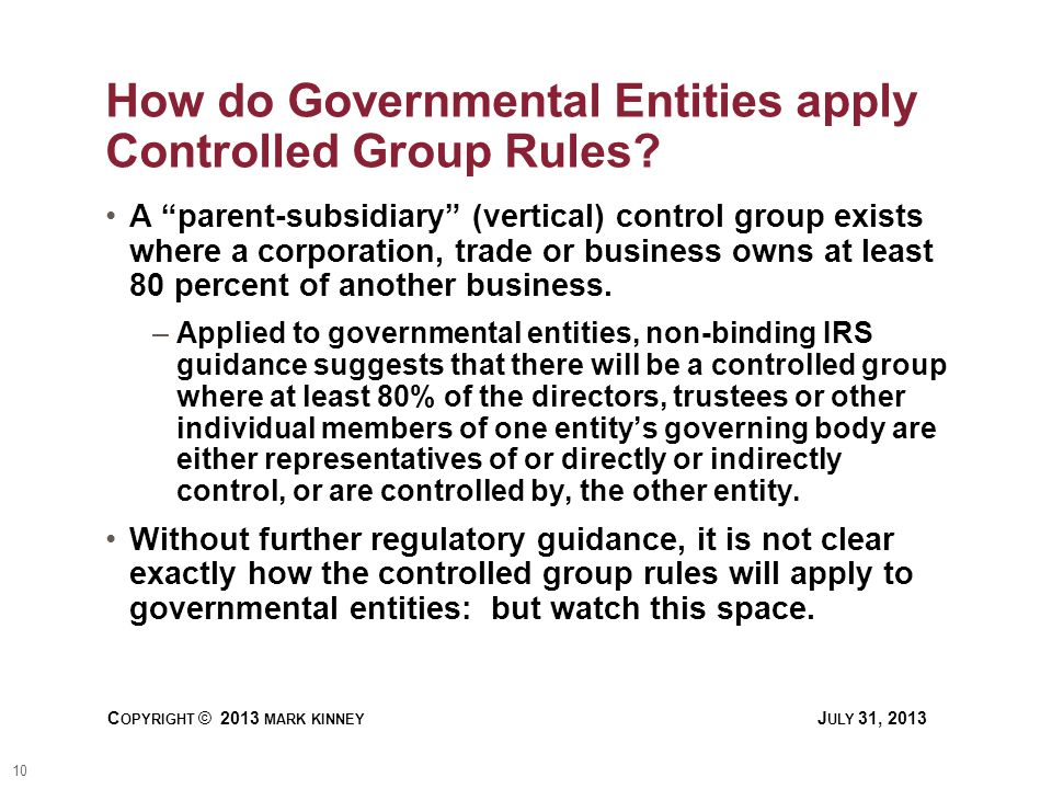 10 C OPYRIGHT © 2013 MARK KINNEY J ULY 31, 2013 How do Governmental Entities apply Controlled Group Rules.