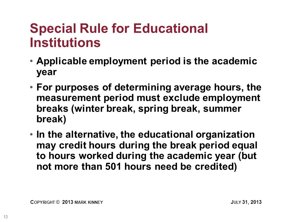 13 C OPYRIGHT © 2013 MARK KINNEY J ULY 31, 2013 Special Rule for Educational Institutions Applicable employment period is the academic year For purposes of determining average hours, the measurement period must exclude employment breaks (winter break, spring break, summer break) In the alternative, the educational organization may credit hours during the break period equal to hours worked during the academic year (but not more than 501 hours need be credited)