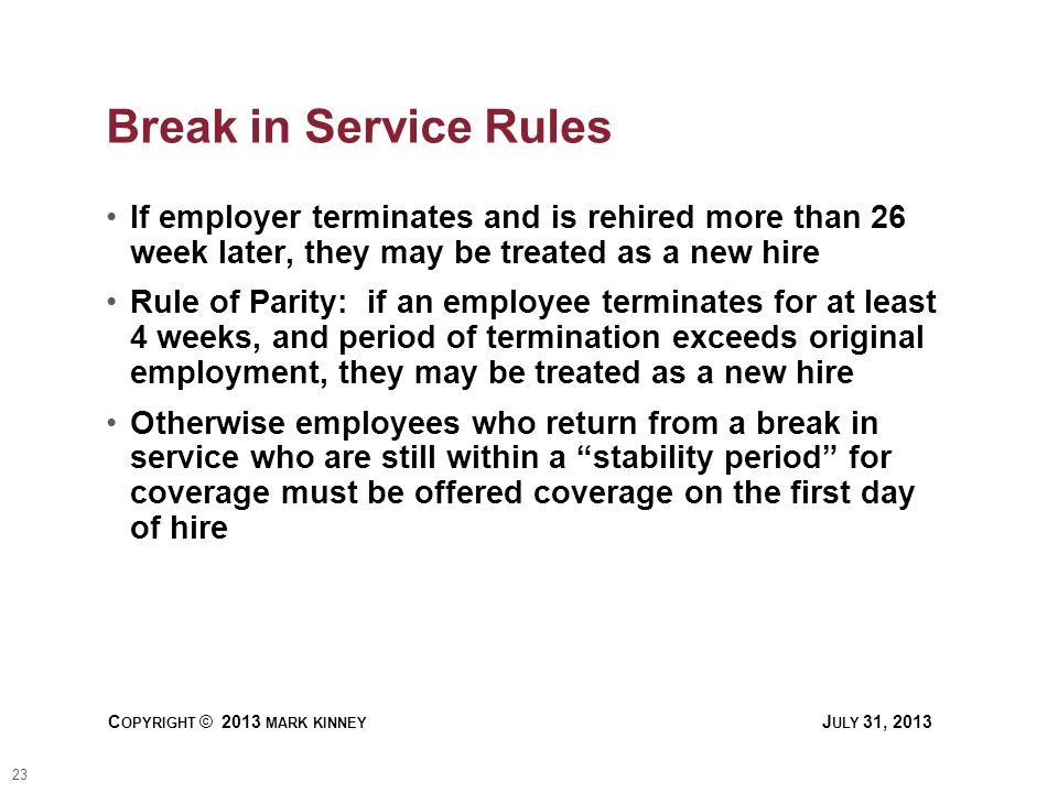 23 C OPYRIGHT © 2013 MARK KINNEY J ULY 31, 2013 Break in Service Rules If employer terminates and is rehired more than 26 week later, they may be treated as a new hire Rule of Parity: if an employee terminates for at least 4 weeks, and period of termination exceeds original employment, they may be treated as a new hire Otherwise employees who return from a break in service who are still within a stability period for coverage must be offered coverage on the first day of hire